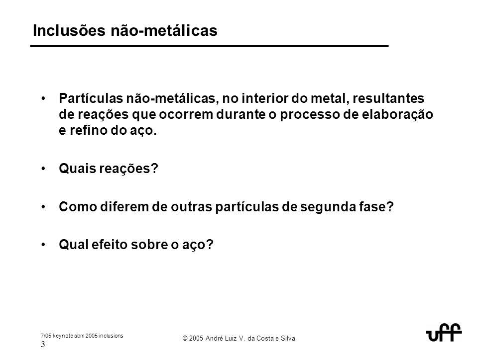7/05 keynote abm 2005 inclusions 3 © 2005 André Luiz V. da Costa e Silva Inclusões não-metálicas Partículas não-metálicas, no interior do metal, resul