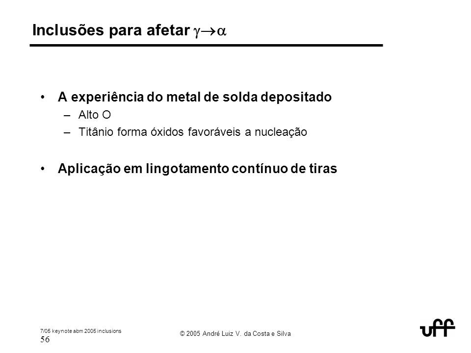 7/05 keynote abm 2005 inclusions 56 © 2005 André Luiz V. da Costa e Silva Inclusões para afetar  A experiência do metal de solda depositado –Alto O
