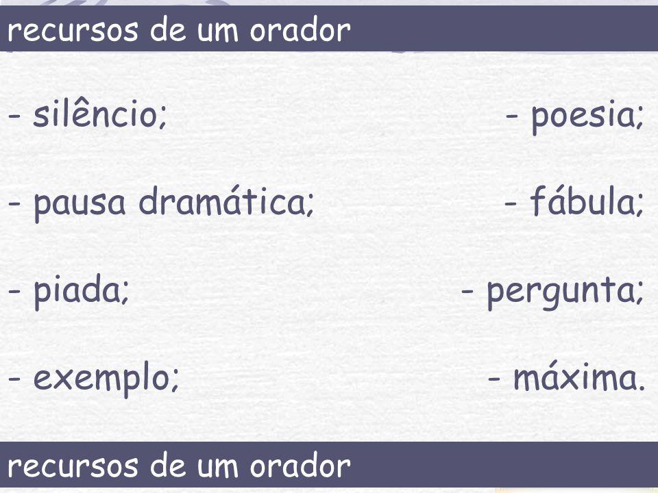 recursos de um orador - silêncio; - pausa dramática; - piada; - exemplo; - poesia; - fábula; - pergunta; - máxima. recursos de um orador