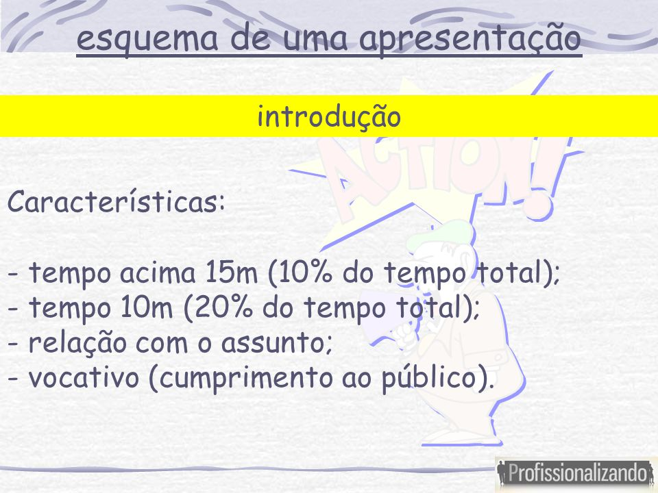 esquema de uma apresentação introdução Características: - tempo acima 15m (10% do tempo total); - tempo 10m (20% do tempo total); - relação com o assunto; - vocativo (cumprimento ao público).