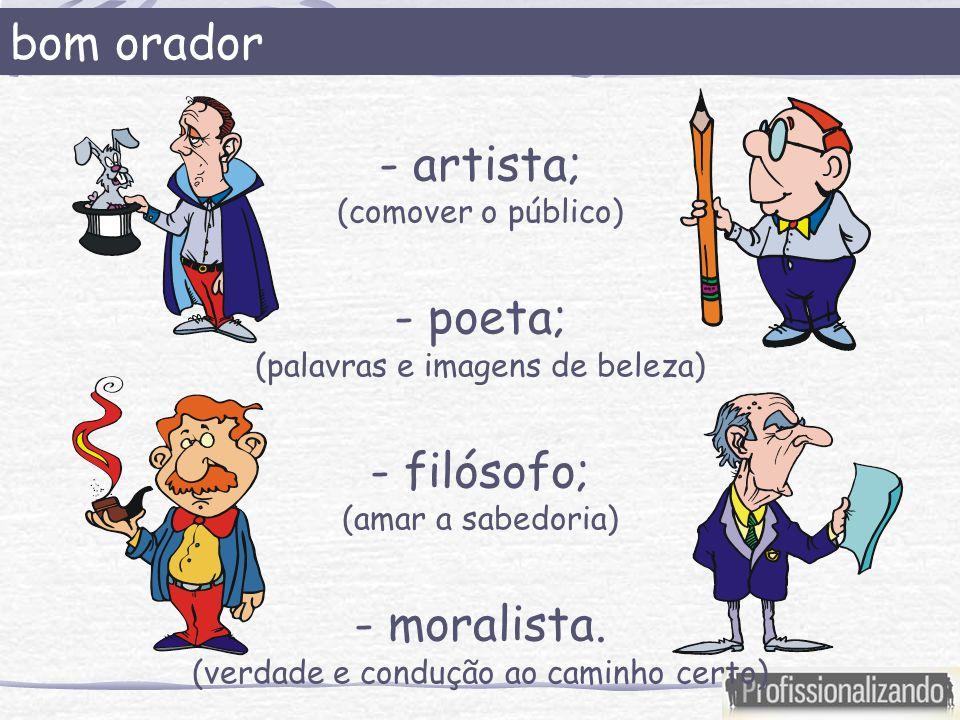 bom orador - artista; (comover o público) - poeta; (palavras e imagens de beleza) - filósofo; (amar a sabedoria) - moralista. (verdade e condução ao c