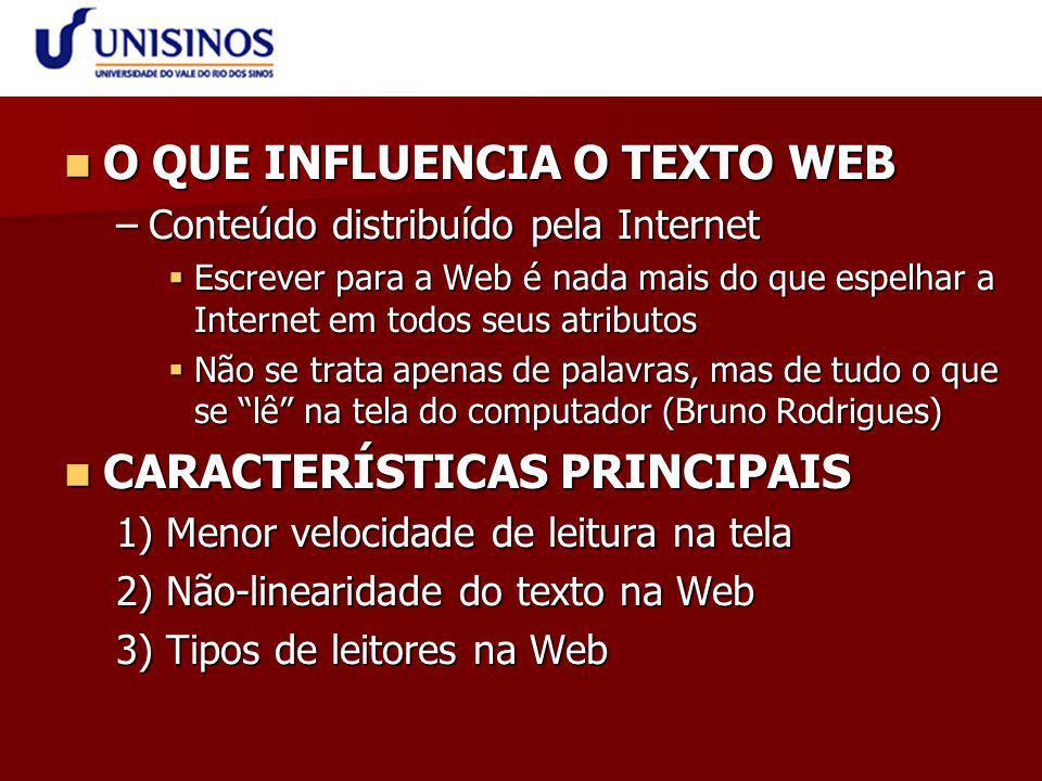 O QUE INFLUENCIA O TEXTO WEB O QUE INFLUENCIA O TEXTO WEB –Conteúdo distribuído pela Internet  Escrever para a Web é nada mais do que espelhar a Internet em todos seus atributos  Não se trata apenas de palavras, mas de tudo o que se lê na tela do computador (Bruno Rodrigues) CARACTERÍSTICAS PRINCIPAIS CARACTERÍSTICAS PRINCIPAIS 1) Menor velocidade de leitura na tela 2) Não-linearidade do texto na Web 3) Tipos de leitores na Web