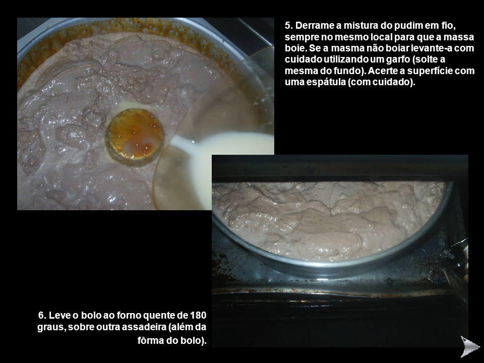 5.Derrame a mistura do pudim em fio, sempre no mesmo local para que a massa boie.