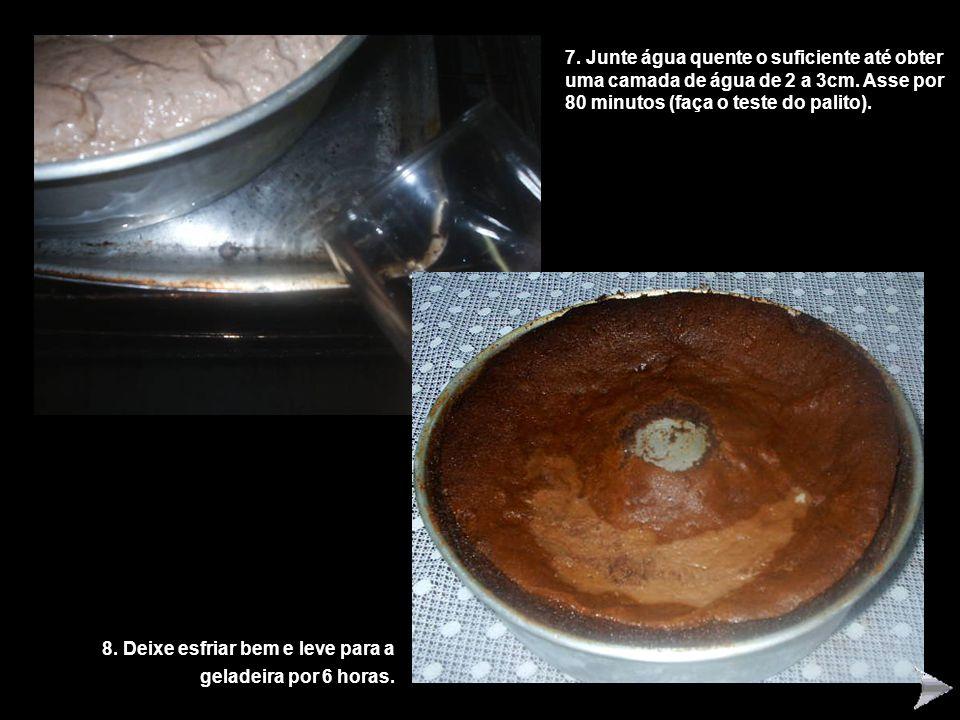 7. Junte água quente o suficiente até obter uma camada de água de 2 a 3cm. Asse por 80 minutos (faça o teste do palito). 8. Deixe esfriar bem e leve p