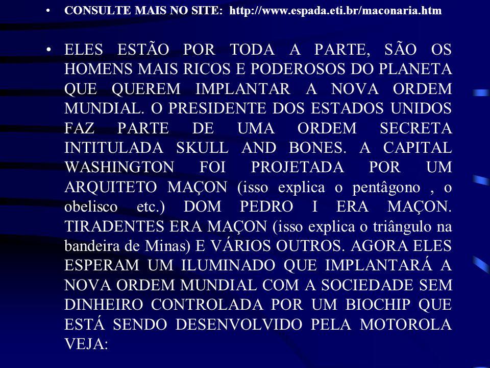 CONSULTE MAIS NO SITE: http://www.espada.eti.br/maconaria.htm ELES ESTÃO POR TODA A PARTE, SÃO OS HOMENS MAIS RICOS E PODEROSOS DO PLANETA QUE QUEREM IMPLANTAR A NOVA ORDEM MUNDIAL.