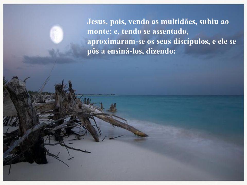Jesus, pois, vendo as multidões, subiu ao monte; e, tendo se assentado, aproximaram-se os seus discípulos, e ele se pôs a ensiná-los, dizendo: