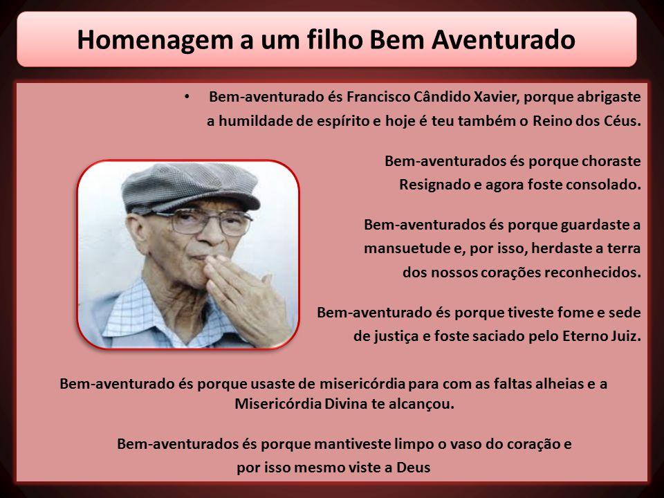 Bem-aventurado és Francisco Cândido Xavier, porque abrigaste a humildade de espírito e hoje é teu também o Reino dos Céus. Bem-aventurados és porque c