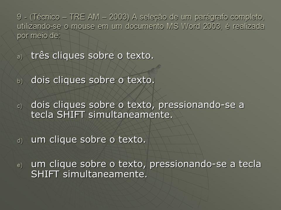 9 - (Técnico – TRE AM – 2003) A seleção de um parágrafo completo, utilizando-se o mouse em um documento MS Word 2003, é realizada por meio de: a) três cliques sobre o texto.