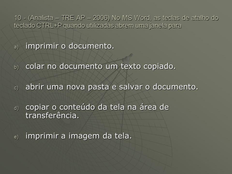 10 - (Analista – TRE AP – 2006) No MS Word, as teclas de atalho do teclado CTRL+P quando utilizadas abrem uma janela para a) imprimir o documento.