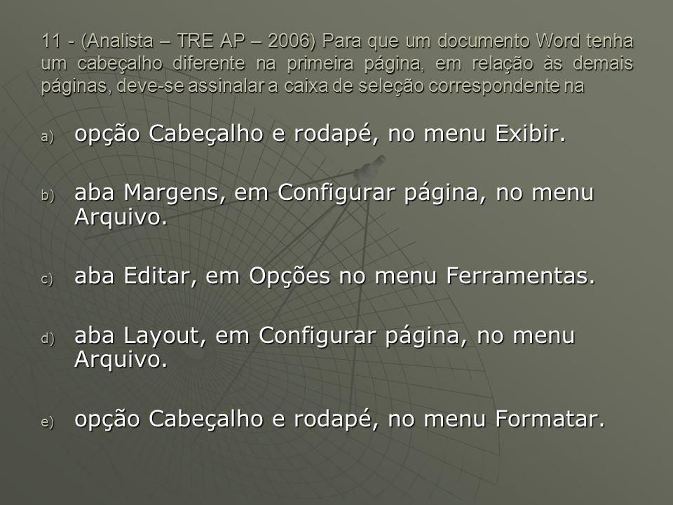 11 - (Analista – TRE AP – 2006) Para que um documento Word tenha um cabeçalho diferente na primeira página, em relação às demais páginas, deve-se assinalar a caixa de seleção correspondente na a) opção Cabeçalho e rodapé, no menu Exibir.