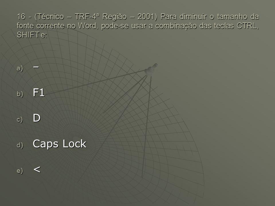 16 - (Técnico – TRF-4ª Região – 2001) Para diminuir o tamanho da fonte corrente no Word, pode-se usar a combinação das teclas CTRL, SHIFT e: a) – b) F1 c) D d) Caps Lock e) <