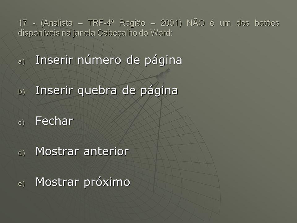 17 - (Analista – TRF-4ª Região – 2001) NÃO é um dos botões disponíveis na janela Cabeçalho do Word: a) Inserir número de página b) Inserir quebra de página c) Fechar d) Mostrar anterior e) Mostrar próximo