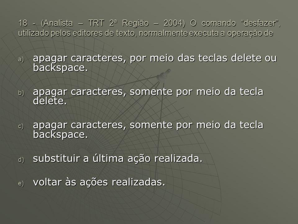 18 - (Analista – TRT 2ª Região – 2004) O comando desfazer , utilizado pelos editores de texto, normalmente executa a operação de a) apagar caracteres, por meio das teclas delete ou backspace.