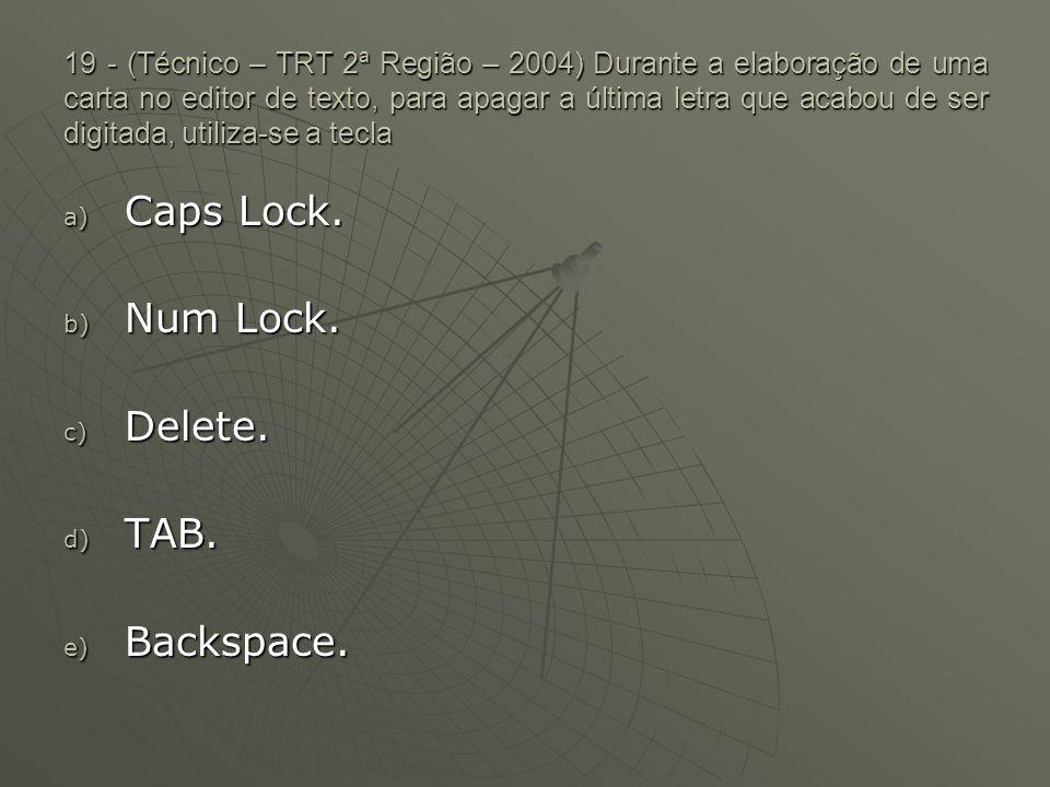 19 - (Técnico – TRT 2ª Região – 2004) Durante a elaboração de uma carta no editor de texto, para apagar a última letra que acabou de ser digitada, utiliza-se a tecla a) Caps Lock.