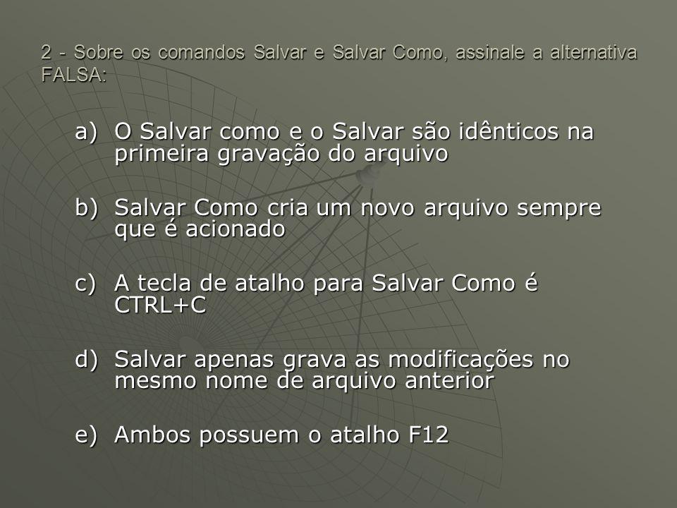 2 - Sobre os comandos Salvar e Salvar Como, assinale a alternativa FALSA: a)O Salvar como e o Salvar são idênticos na primeira gravação do arquivo b)Salvar Como cria um novo arquivo sempre que é acionado c)A tecla de atalho para Salvar Como é CTRL+C d)Salvar apenas grava as modificações no mesmo nome de arquivo anterior e)Ambos possuem o atalho F12