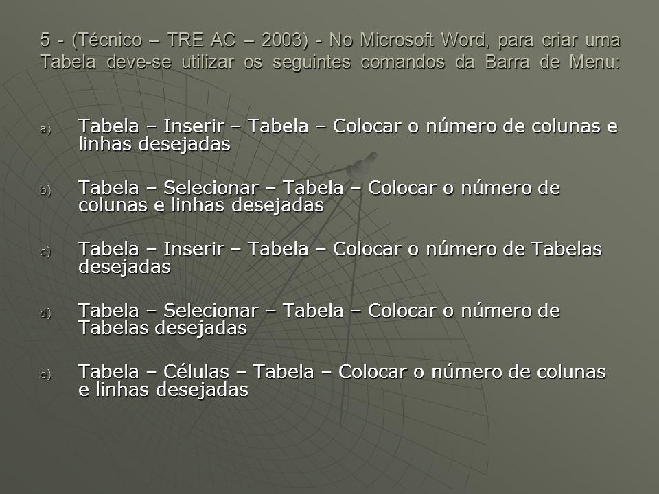 5 - (Técnico – TRE AC – 2003) - No Microsoft Word, para criar uma Tabela deve-se utilizar os seguintes comandos da Barra de Menu: a) Tabela – Inserir – Tabela – Colocar o número de colunas e linhas desejadas b) Tabela – Selecionar – Tabela – Colocar o número de colunas e linhas desejadas c) Tabela – Inserir – Tabela – Colocar o número de Tabelas desejadas d) Tabela – Selecionar – Tabela – Colocar o número de Tabelas desejadas e) Tabela – Células – Tabela – Colocar o número de colunas e linhas desejadas