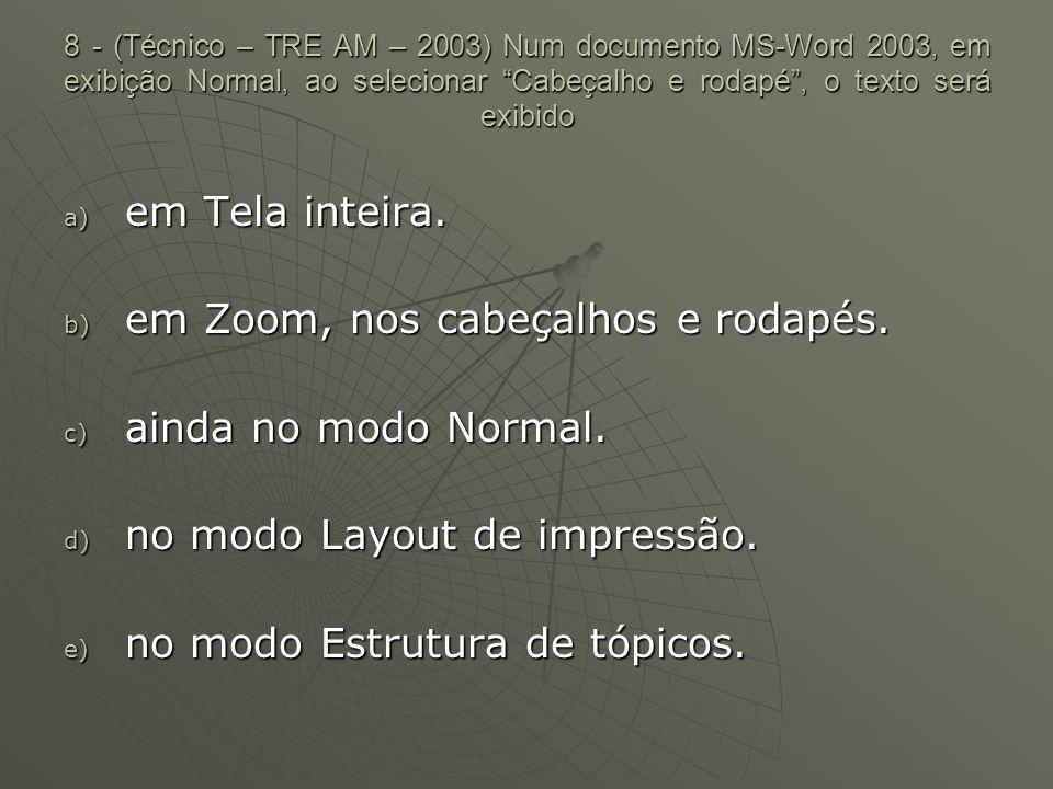 8 - (Técnico – TRE AM – 2003) Num documento MS-Word 2003, em exibição Normal, ao selecionar Cabeçalho e rodapé , o texto será exibido a) em Tela inteira.