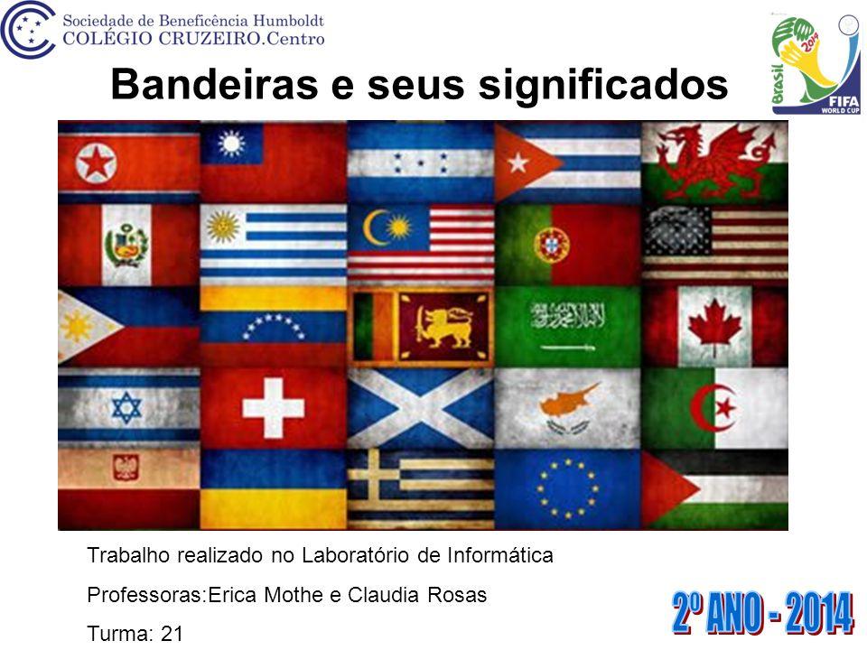 Bandeiras e seus significados Trabalho realizado no Laboratório de Informática Professoras:Erica Mothe e Claudia Rosas Turma: 21
