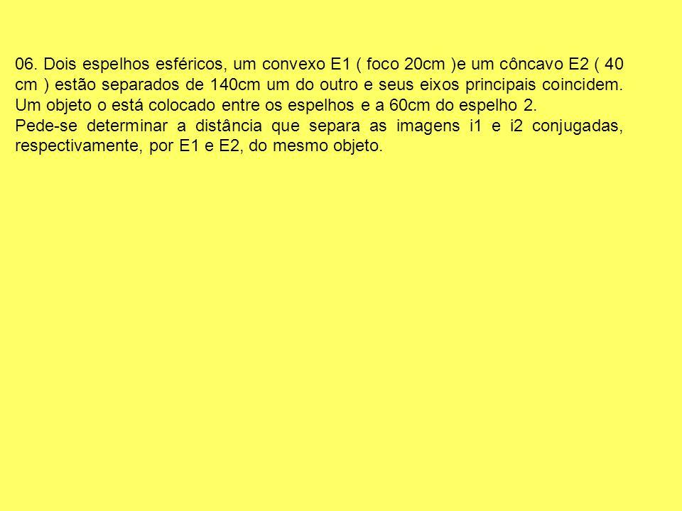 06. Dois espelhos esféricos, um convexo E1 ( foco 20cm )e um côncavo E2 ( 40 cm ) estão separados de 140cm um do outro e seus eixos principais coincid