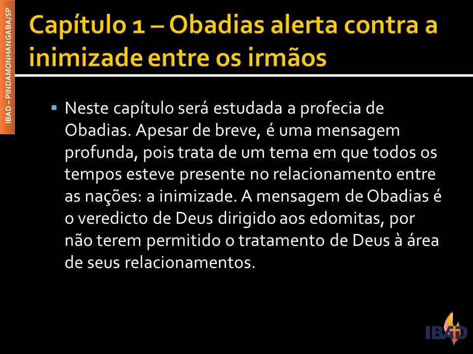 IBAD – PINDAMONHANGABA/SP  Neste capítulo será estudada a profecia de Obadias. Apesar de breve, é uma mensagem profunda, pois trata de um tema em que