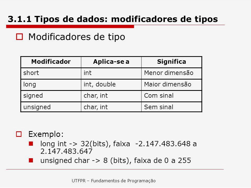 UTFPR – Fundamentos de Programação 3.1.1 Tipos de dados: modificadores de tipos  Modificadores de tipo  Exemplo: long int -> 32(bits), faixa -2.147.