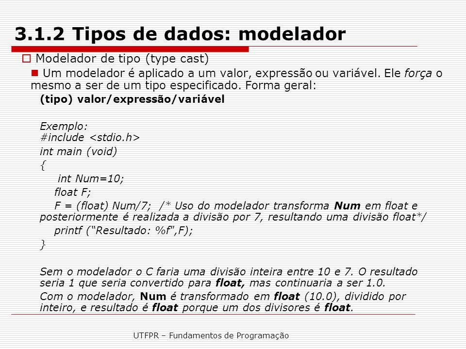 UTFPR – Fundamentos de Programação 3.1.2 Tipos de dados: modelador  Modelador de tipo (type cast) Um modelador é aplicado a um valor, expressão ou va