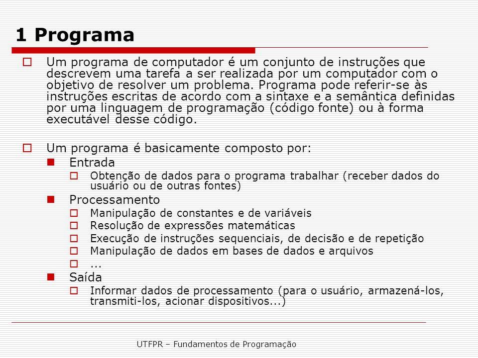 UTFPR – Fundamentos de Programação 1.1 Estrutura básica de um programa  Entrada Variáveis e constantes  Processamento Instruções  Saída Texto, conteúdo de variáveis e formatação fluxo de execução sequencial fluxo de execução com repetição fluxo de execução com desvio