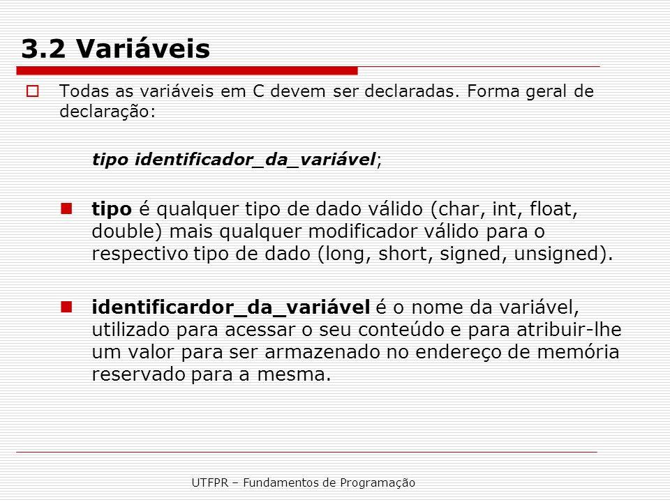 UTFPR – Fundamentos de Programação 3.2 Variáveis  Todas as variáveis em C devem ser declaradas. Forma geral de declaração: tipo identificador_da_vari