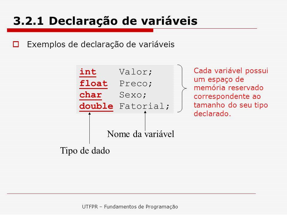 UTFPR – Fundamentos de Programação 3.2.1 Declaração de variáveis  Exemplos de declaração de variáveis int Valor; float Preco; char Sexo; double Fator