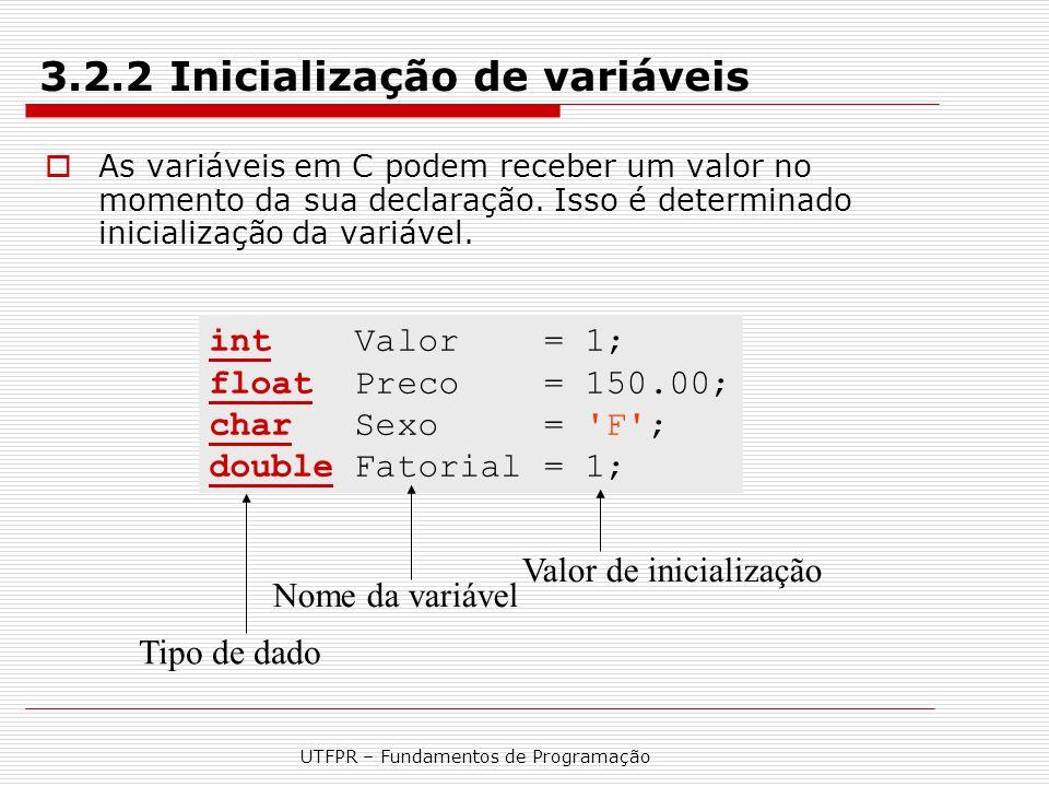 UTFPR – Fundamentos de Programação 3.2.2 Inicialização de variáveis  As variáveis em C podem receber um valor no momento da sua declaração. Isso é de
