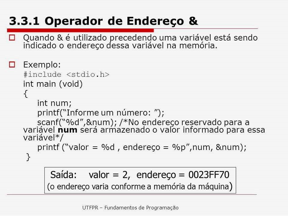 UTFPR – Fundamentos de Programação 3.3.1 Operador de Endereço &  Quando & é utilizado precedendo uma variável está sendo indicado o endereço dessa va
