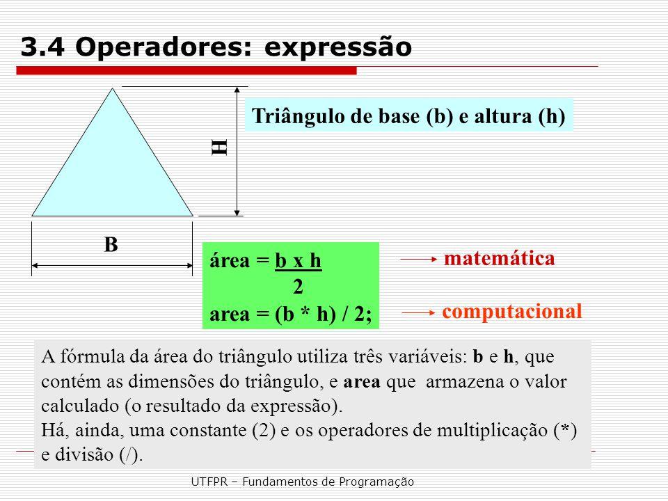 UTFPR – Fundamentos de Programação B H Triângulo de base (b) e altura (h) A fórmula da área do triângulo utiliza três variáveis: b e h, que contém as