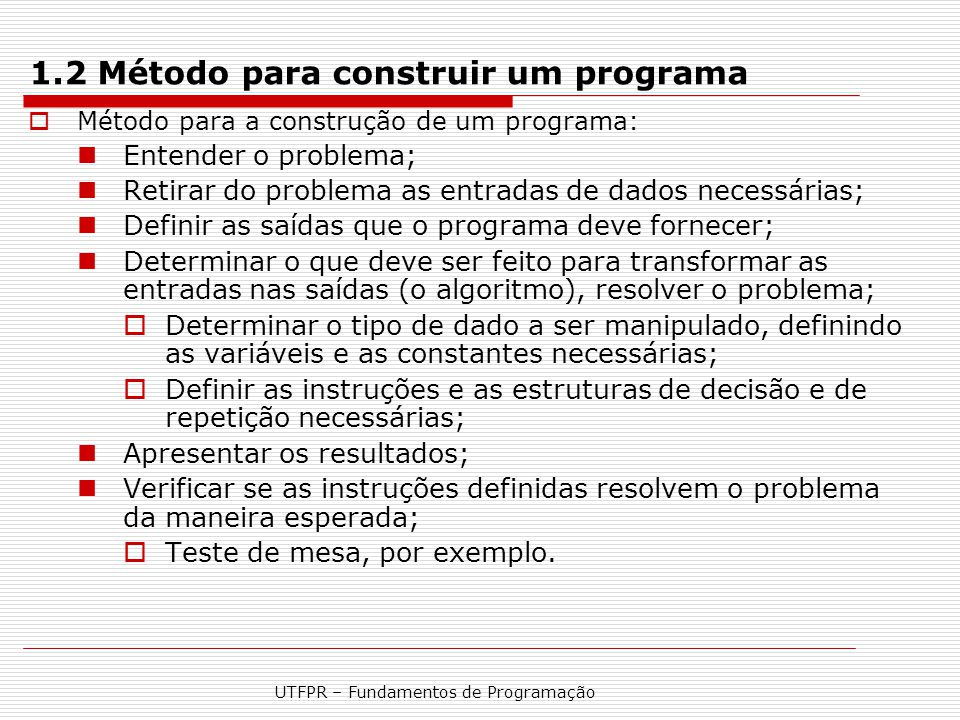 UTFPR – Fundamentos de Programação 1.2 Método para construir um programa  Método para a construção de um programa: Entender o problema; Retirar do pr