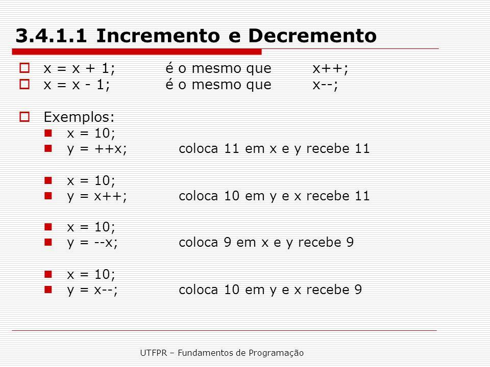 UTFPR – Fundamentos de Programação 3.4.1.1 Incremento e Decremento  x = x + 1; é o mesmo que x++;  x = x - 1; é o mesmo que x--;  Exemplos: x = 10;