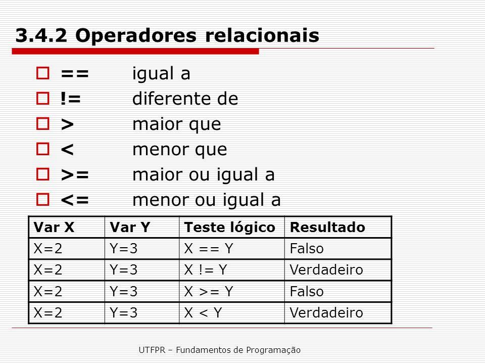UTFPR – Fundamentos de Programação 3.4.2 Operadores relacionais  ==igual a  !=diferente de  >maior que  <menor que  >=maior ou igual a  <=menor