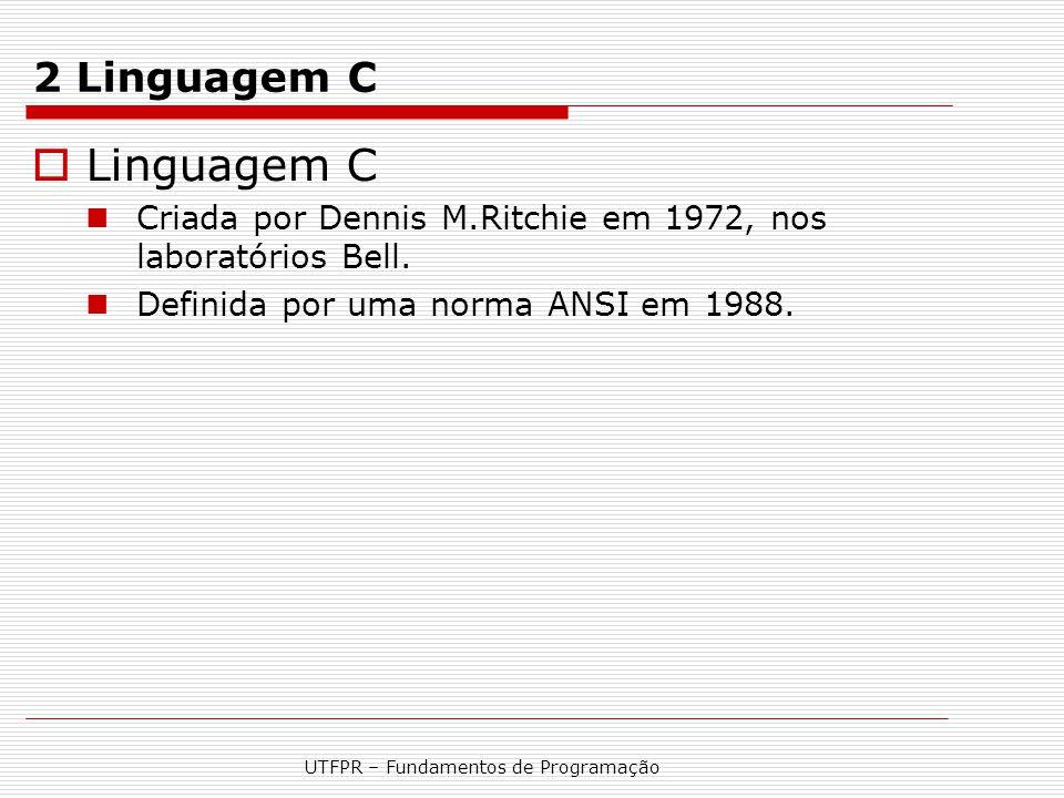 UTFPR – Fundamentos de Programação 2 Linguagem C  Linguagem C Criada por Dennis M.Ritchie em 1972, nos laboratórios Bell. Definida por uma norma ANSI