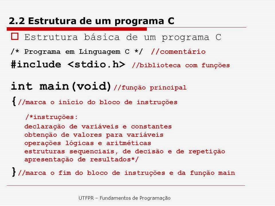 UTFPR – Fundamentos de Programação 2.2 Estrutura de um programa C  Estrutura básica de um programa C /* Programa em Linguagem C */ //comentário #incl