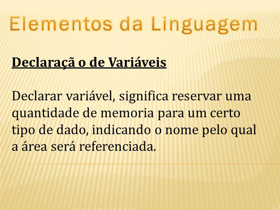 Declaraçã o de Variáveis Declarar variável, significa reservar uma quantidade de memoria para um certo tipo de dado, indicando o nome pelo qual a área será referenciada.