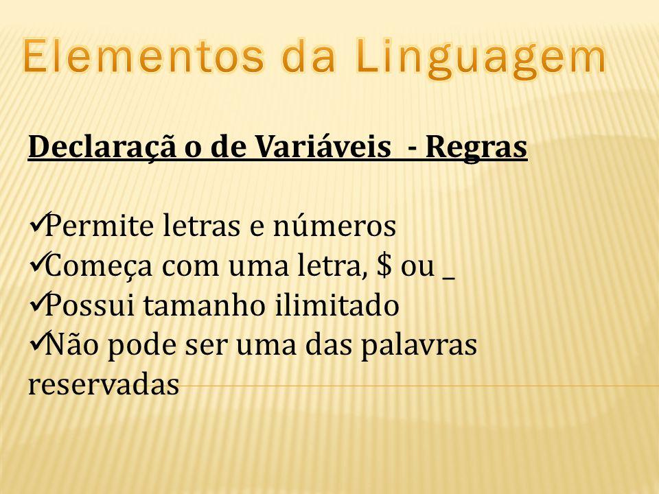 Declaraçã o de Variáveis - Regras Permite letras e números Começa com uma letra, $ ou _ Possui tamanho ilimitado Não pode ser uma das palavras reservadas