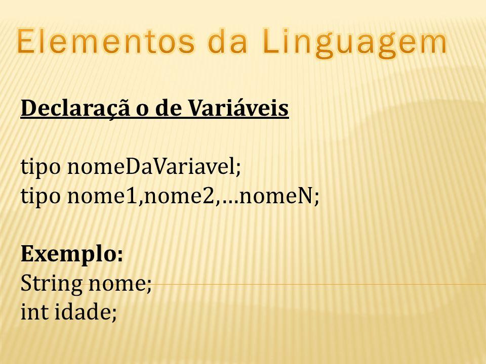 Declaraçã o de Variáveis tipo nomeDaVariavel; tipo nome1,nome2,…nomeN; Exemplo: String nome; int idade;