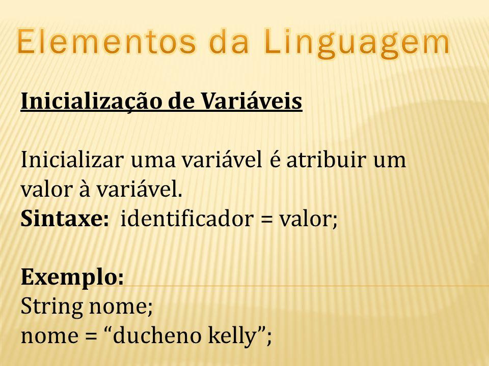 """Inicialização de Variáveis Inicializar uma variável é atribuir um valor à variável. Sintaxe: identificador = valor; Exemplo: String nome; nome = """"duch"""