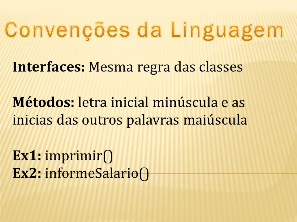 Interfaces: Mesma regra das classes Métodos: letra inicial minúscula e as inicias das outros palavras maiúscula Ex1: imprimir() Ex2: informeSalario()
