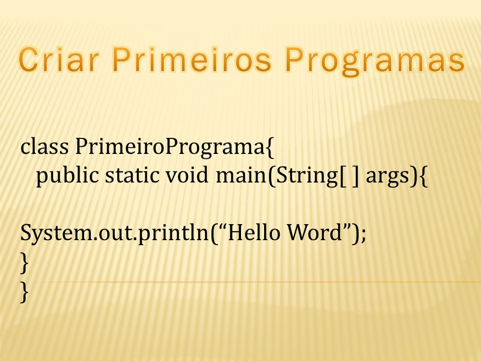 class PrimeiroPrograma{ public static void main(String[ ] args){ System.out.println( Hello Word ); }