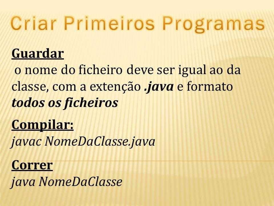 Guardar o nome do ficheiro deve ser igual ao da classe, com a extenção.java e formato todos os ficheiros Compilar: javac NomeDaClasse.java Correr java