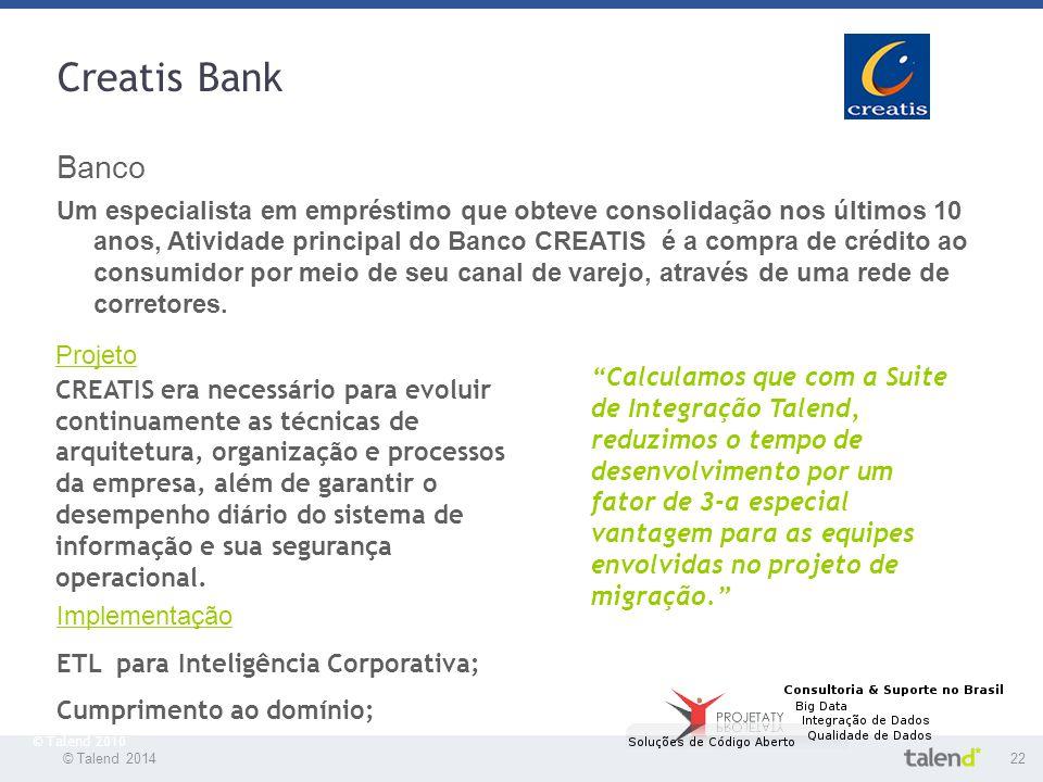 © Talend 201422 © Talend 2010 Creatis Bank Banco Um especialista em empréstimo que obteve consolidação nos últimos 10 anos, Atividade principal do Ban