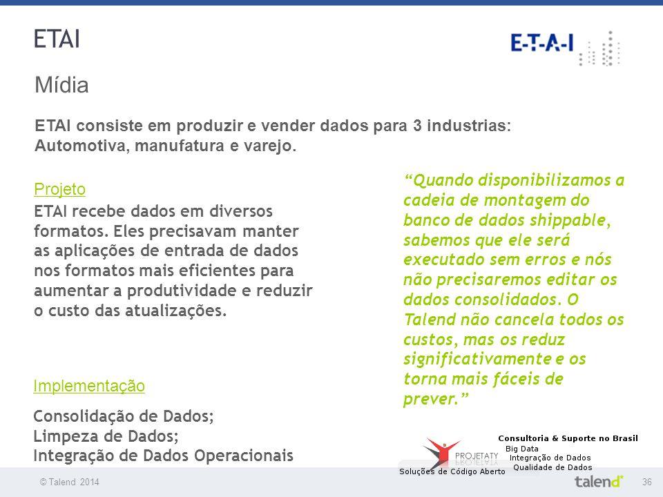 © Talend 201436 © Talend 2010 ETAI Mídia ETAI consiste em produzir e vender dados para 3 industrias: Automotiva, manufatura e varejo. Projeto ETAI rec