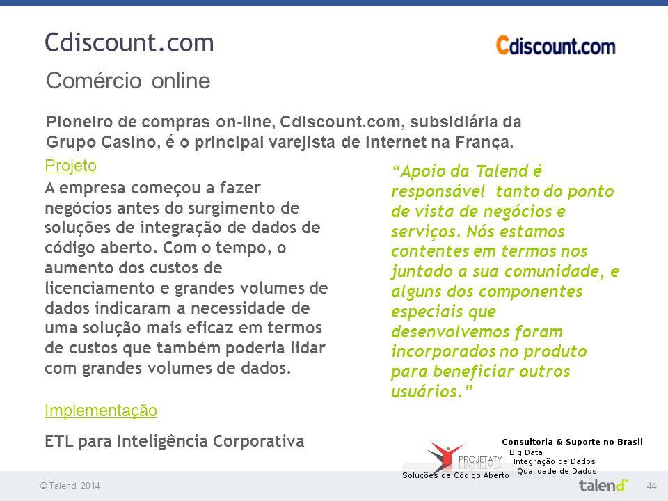 © Talend 201444 © Talend 2010 Cdiscount.com Comércio online Pioneiro de compras on-line, Cdiscount.com, subsidiária da Grupo Casino, é o principal var