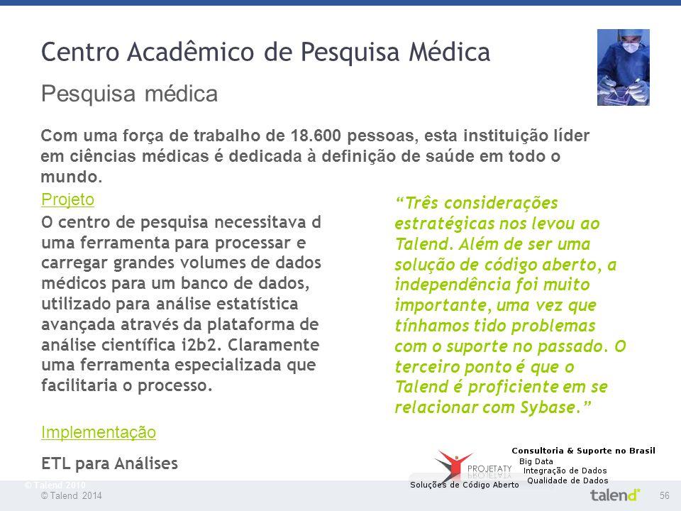 © Talend 201456 © Talend 2010 Centro Acadêmico de Pesquisa Médica Pesquisa médica Com uma força de trabalho de 18.600 pessoas, esta instituição líder