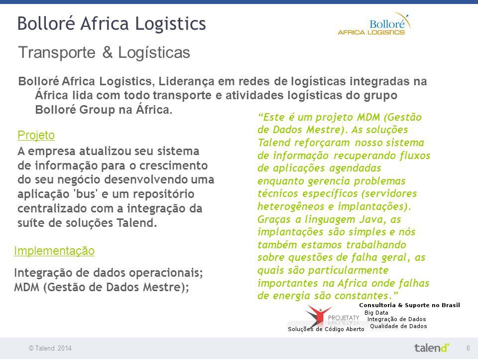 © Talend 20146 © Talend 2010 Bolloré Africa Logistics Transporte & Logísticas Bolloré Africa Logistics, Liderança em redes de logísticas integradas na