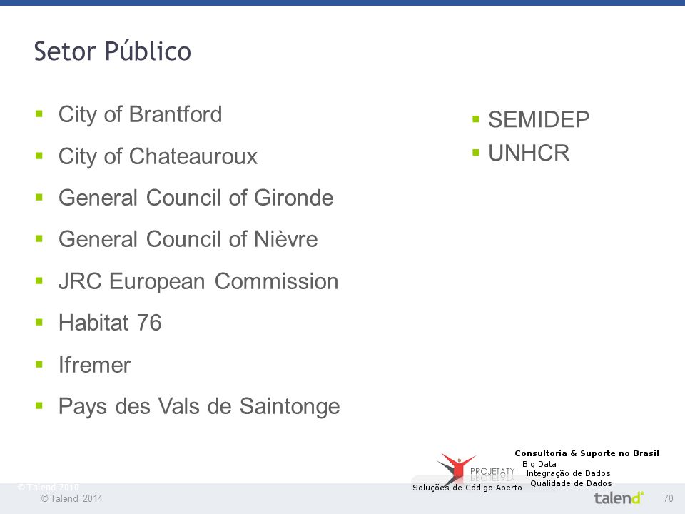 © Talend 201470 © Talend 2010 Setor Público  City of Brantford  City of Chateauroux  General Council of Gironde  General Council of Nièvre  JRC E
